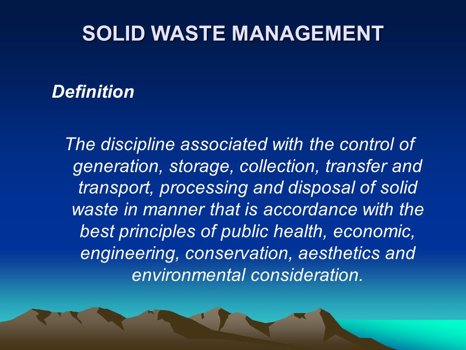 SOLID WASTE MANAGEMENT Definition The discipline associated with the control of generation, storage, collection, transfer and transport, processing an