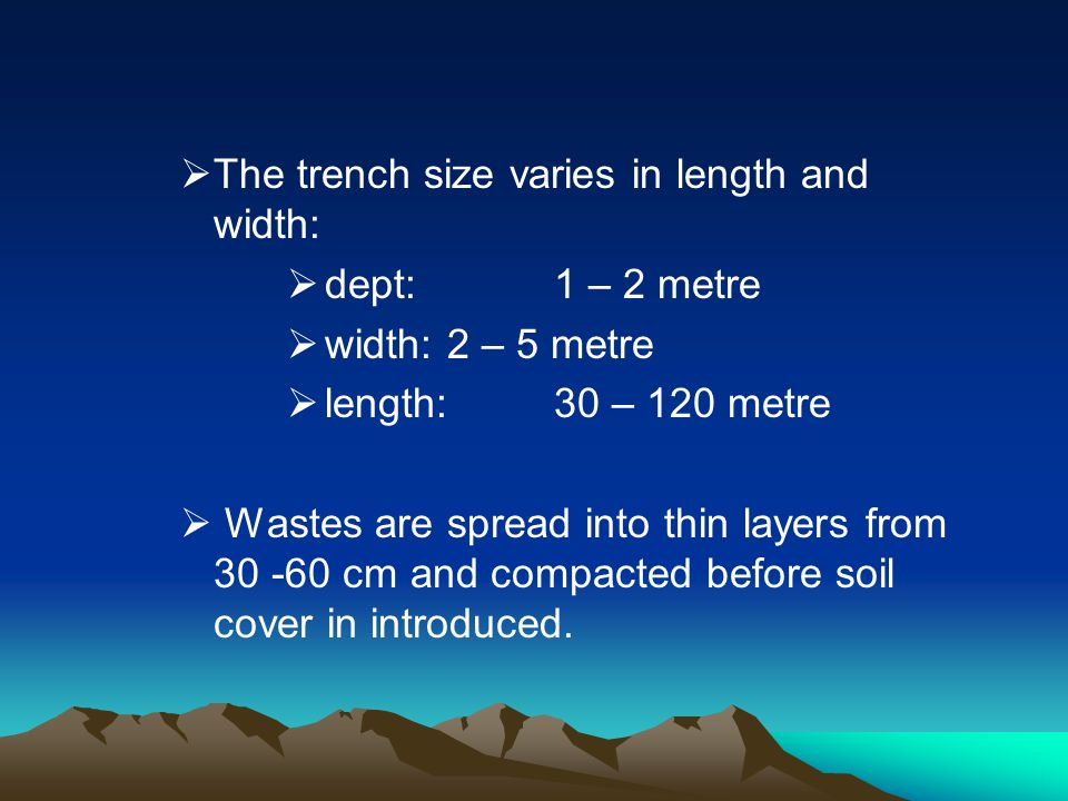 The trench size varies in length and width: dept:1 – 2 metre width: 2 – 5 metre length:30 – 120 metre Wastes are spread into thin layers from 30 -60 c