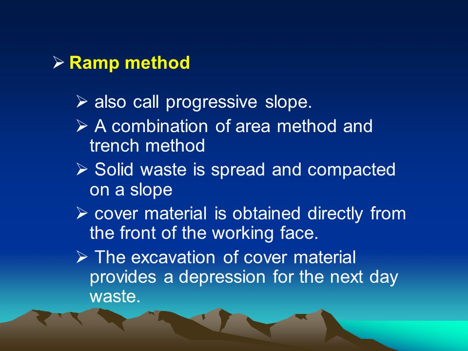 Ramp method also call progressive slope. A combination of area method and trench method Solid waste is spread and compacted on a slope cover material