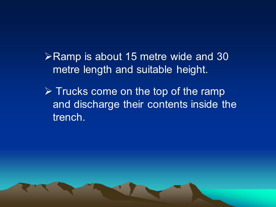 Ramp is about 15 metre wide and 30 metre length and suitable height. Trucks come on the top of the ramp and discharge their contents inside the trench