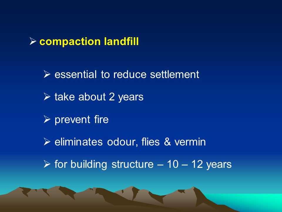 compaction landfill essential to reduce settlement take about 2 years prevent fire eliminates odour, flies & vermin for building structure – 10 – 12 y