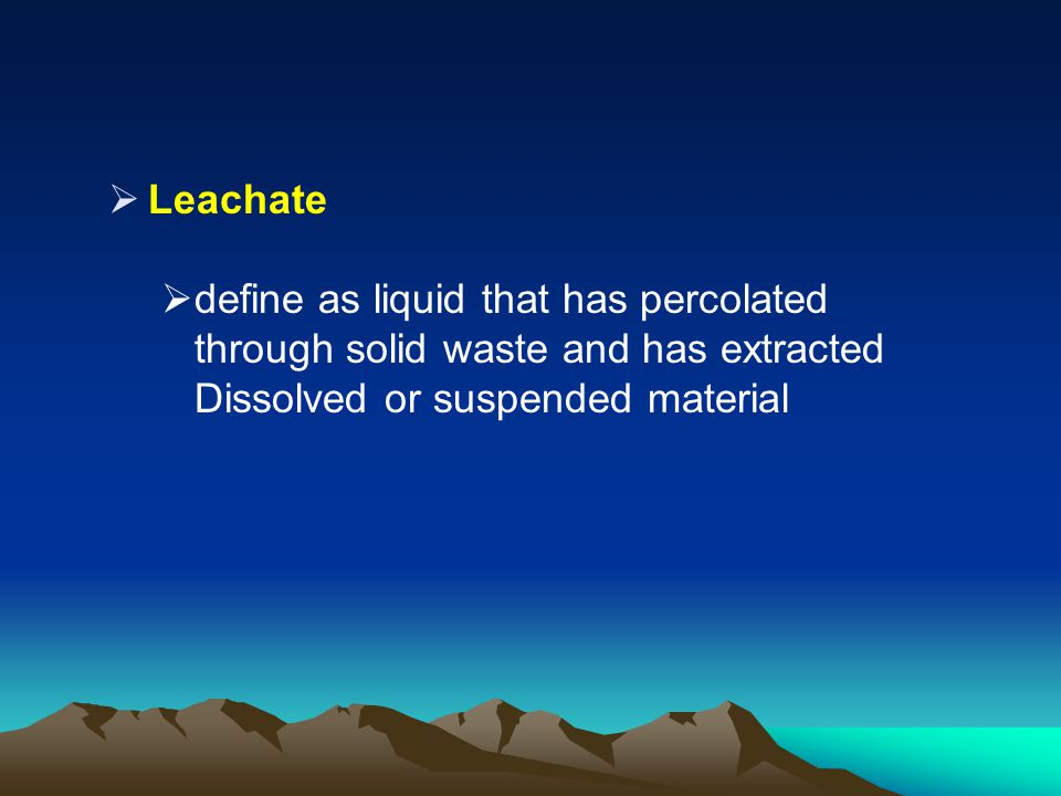Leachate define as liquid that has percolated through solid waste and has extracted Dissolved or suspended material