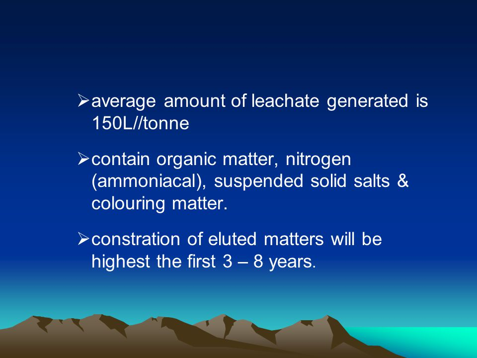 average amount of leachate generated is 150L//tonne contain organic matter, nitrogen (ammoniacal), suspended solid salts & colouring matter. constrati