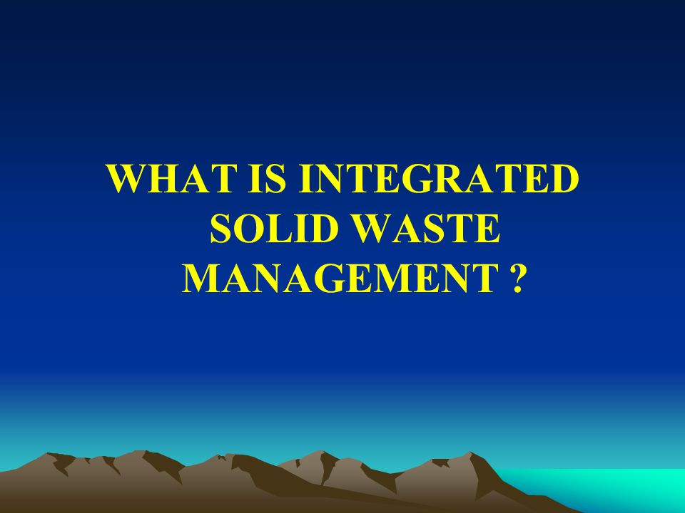 WHAT IS INTEGRATED SOLID WASTE MANAGEMENT ?