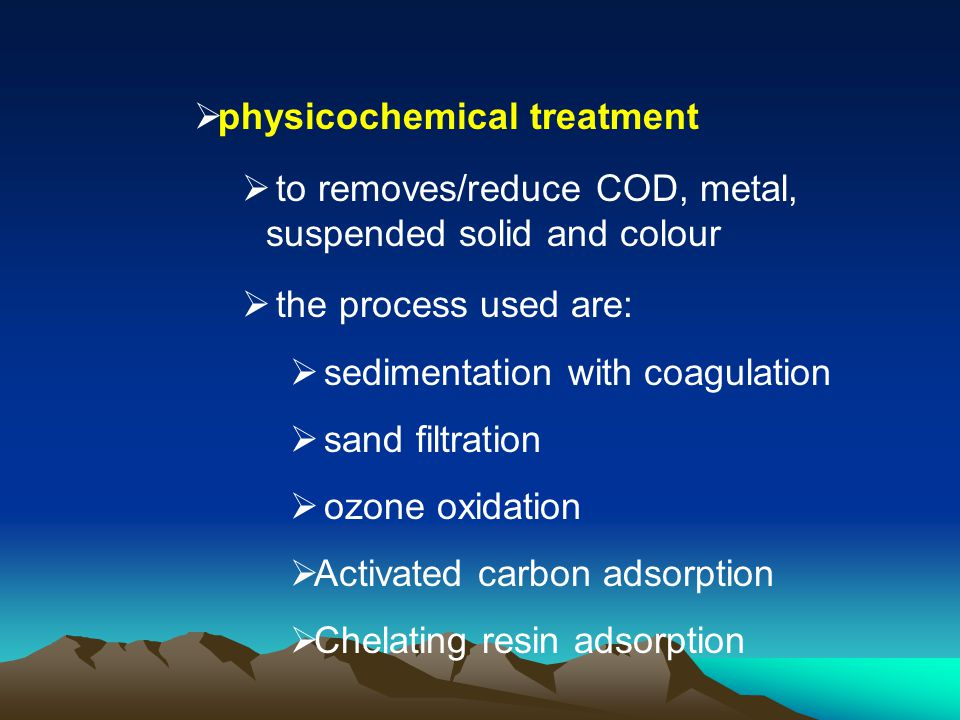 physicochemical treatment to removes/reduce COD, metal, suspended solid and colour the process used are: sedimentation with coagulation sand filtratio
