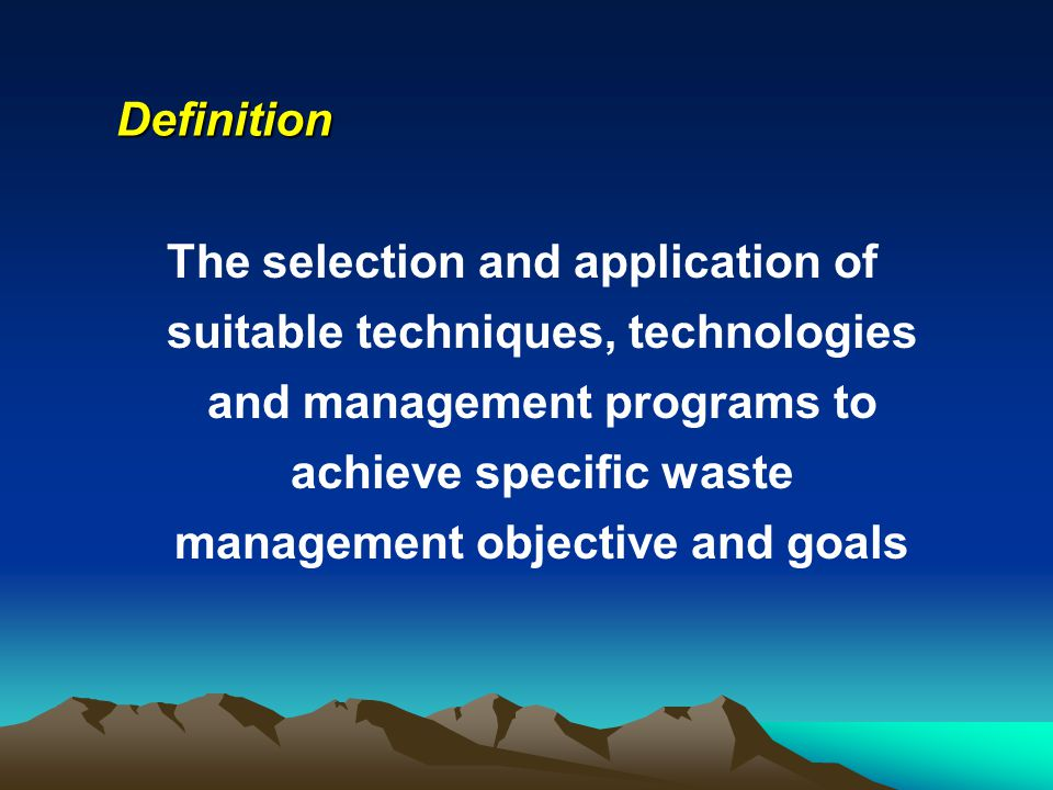 Definition The selection and application of suitable techniques, technologies and management programs to achieve specific waste management objective a