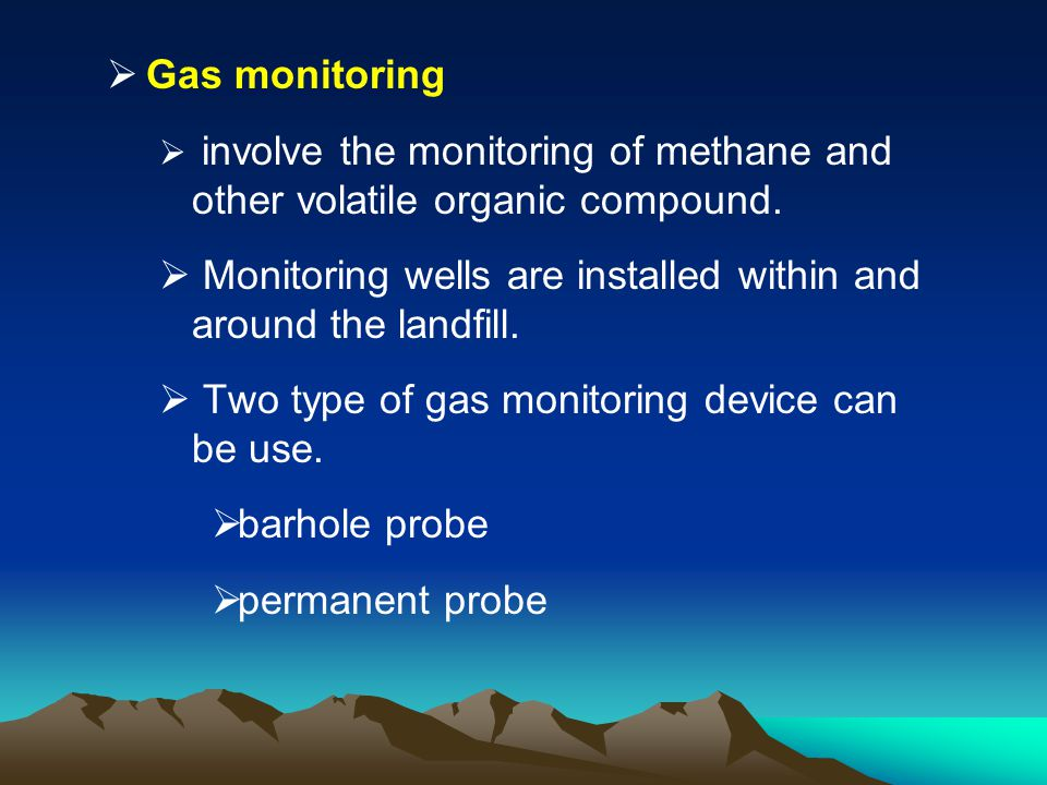 Gas monitoring involve the monitoring of methane and other volatile organic compound. Monitoring wells are installed within and around the landfill. T