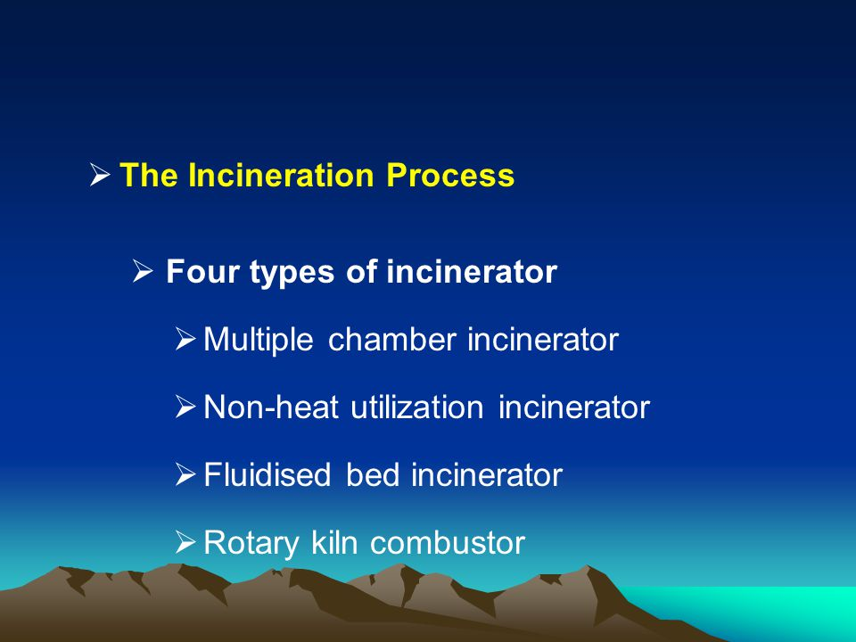 The Incineration Process Four types of incinerator Multiple chamber incinerator Non-heat utilization incinerator Fluidised bed incinerator Rotary kiln