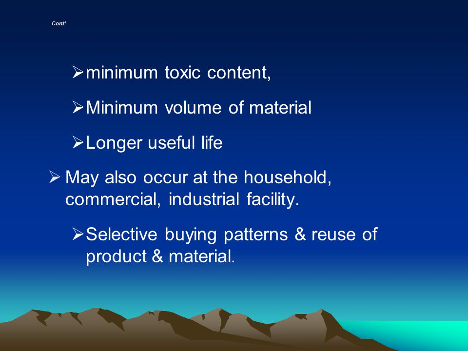 Cont minimum toxic content, Minimum volume of material Longer useful life May also occur at the household, commercial, industrial facility. Selective