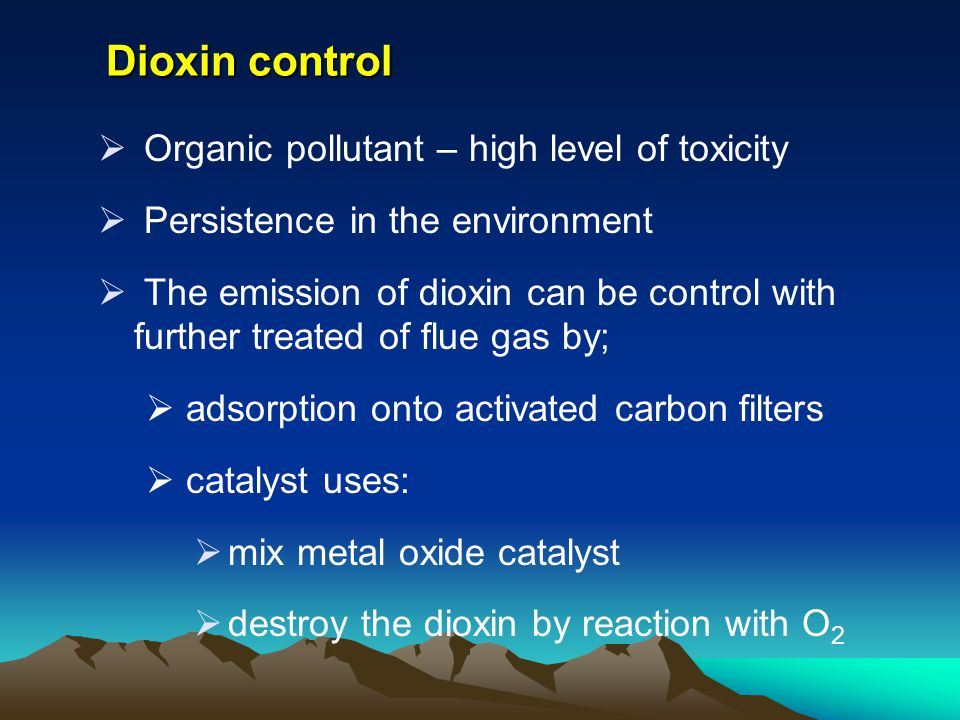 Dioxin control Organic pollutant – high level of toxicity Persistence in the environment The emission of dioxin can be control with further treated of