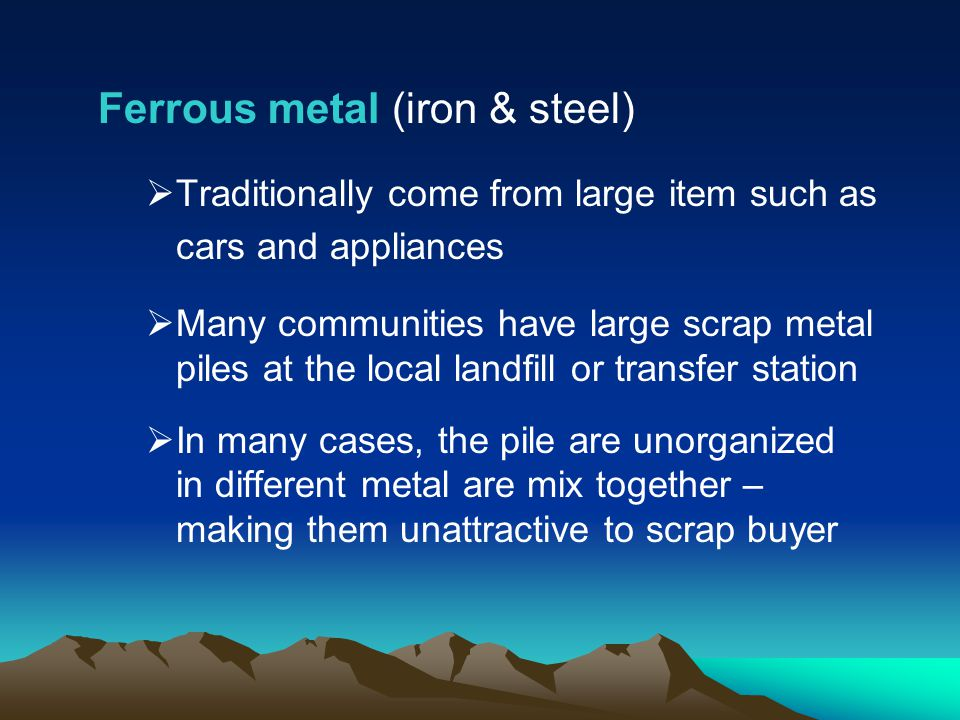 Ferrous metal (iron & steel) Traditionally come from large item such as cars and appliances Many communities have large scrap metal piles at the local