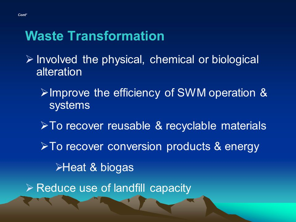 Cont Waste Transformation Involved the physical, chemical or biological alteration Improve the efficiency of SWM operation & systems To recover reusab
