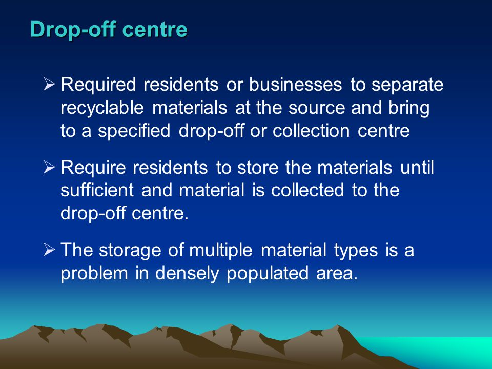 Drop-off centre Required residents or businesses to separate recyclable materials at the source and bring to a specified drop-off or collection centre