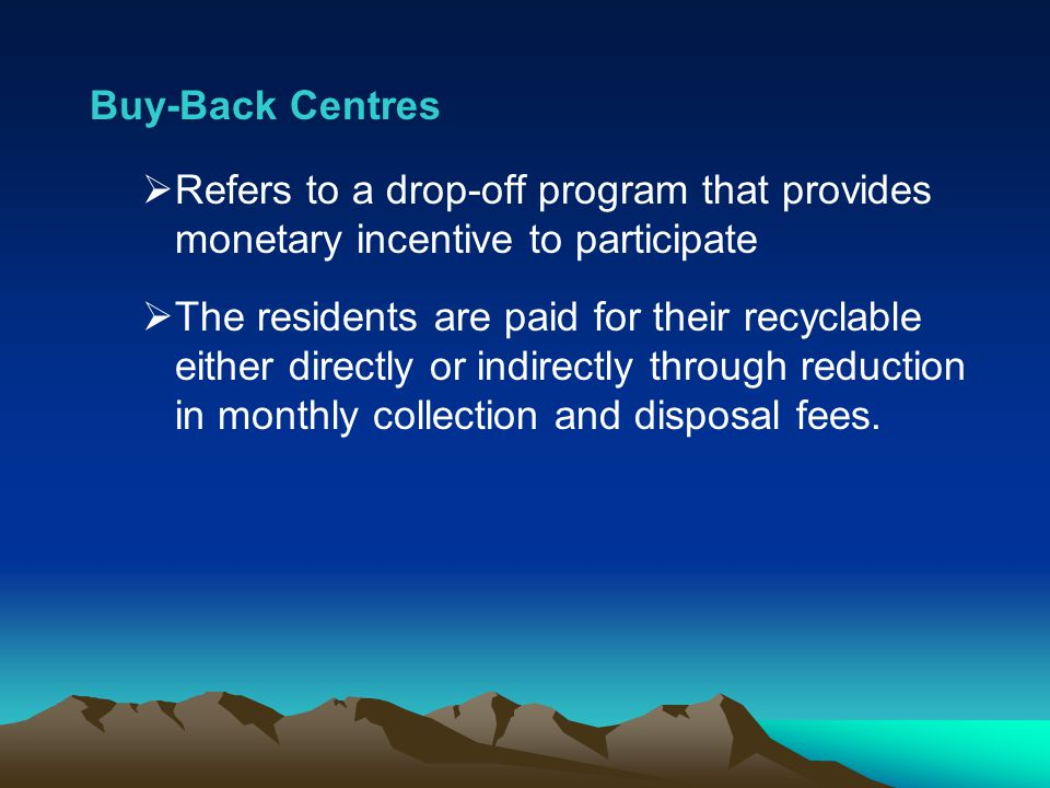 Buy-Back Centres Refers to a drop-off program that provides monetary incentive to participate The residents are paid for their recyclable either direc