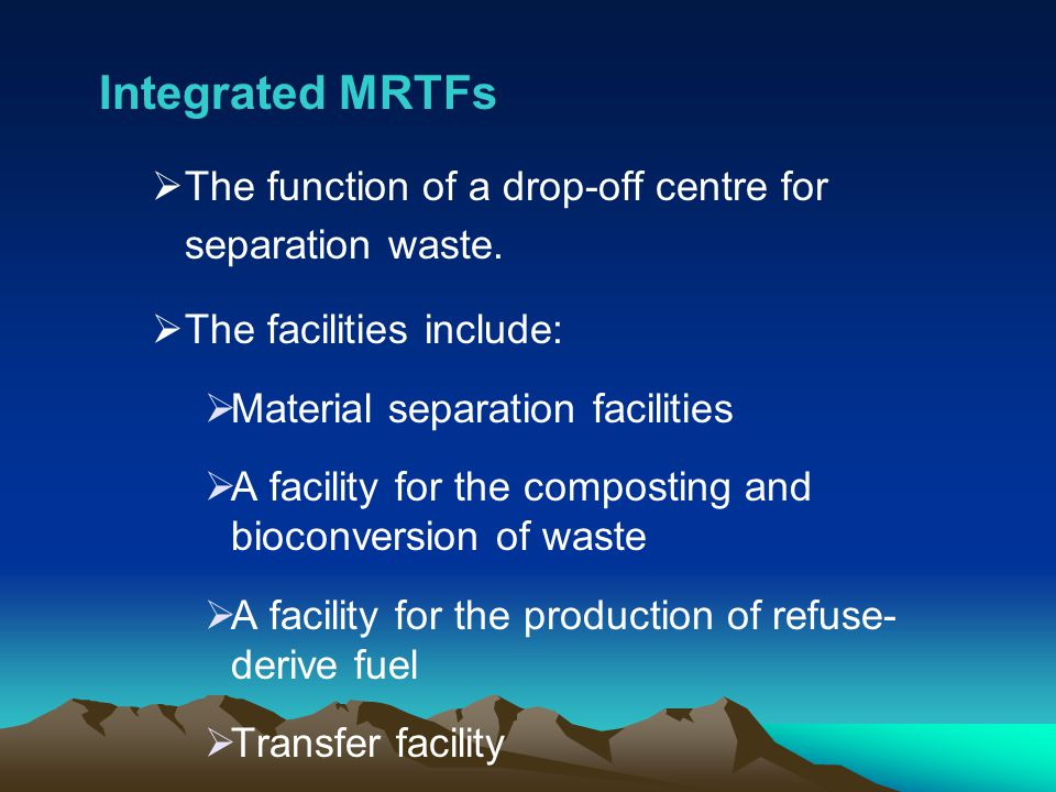 Integrated MRTFs The function of a drop-off centre for separation waste. The facilities include: Material separation facilities A facility for the com