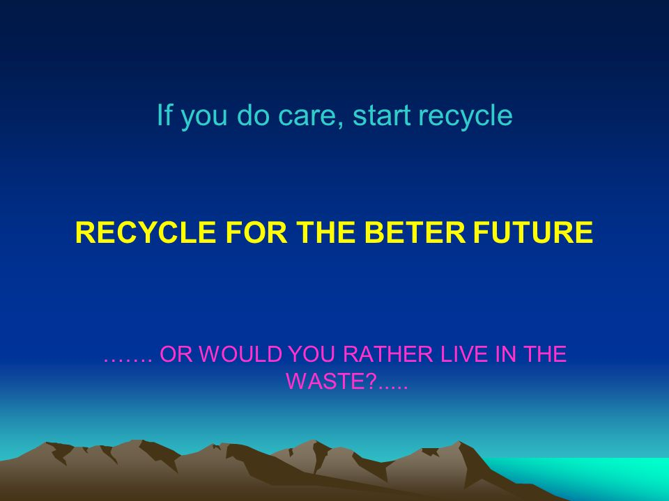 If you do care, start recycle RECYCLE FOR THE BETER FUTURE ……. OR WOULD YOU RATHER LIVE IN THE WASTE?.....