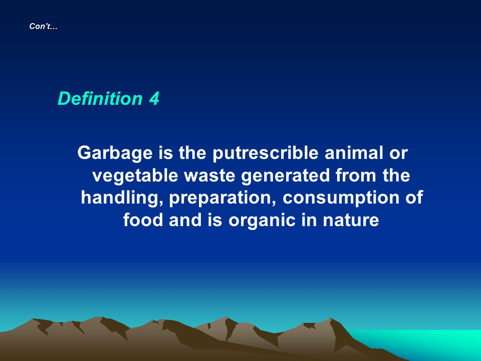 Cont… Definition 4 Garbage is the putrescrible animal or vegetable waste generated from the handling, preparation, consumption of food and is organic