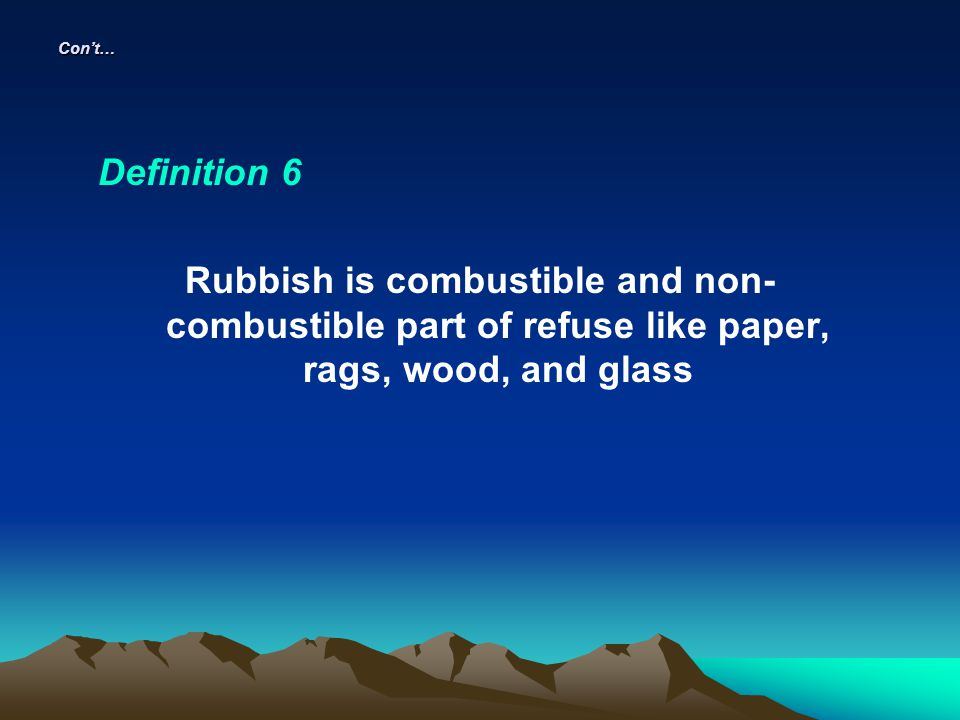 Cont… Definition 6 Rubbish is combustible and non- combustible part of refuse like paper, rags, wood, and glass