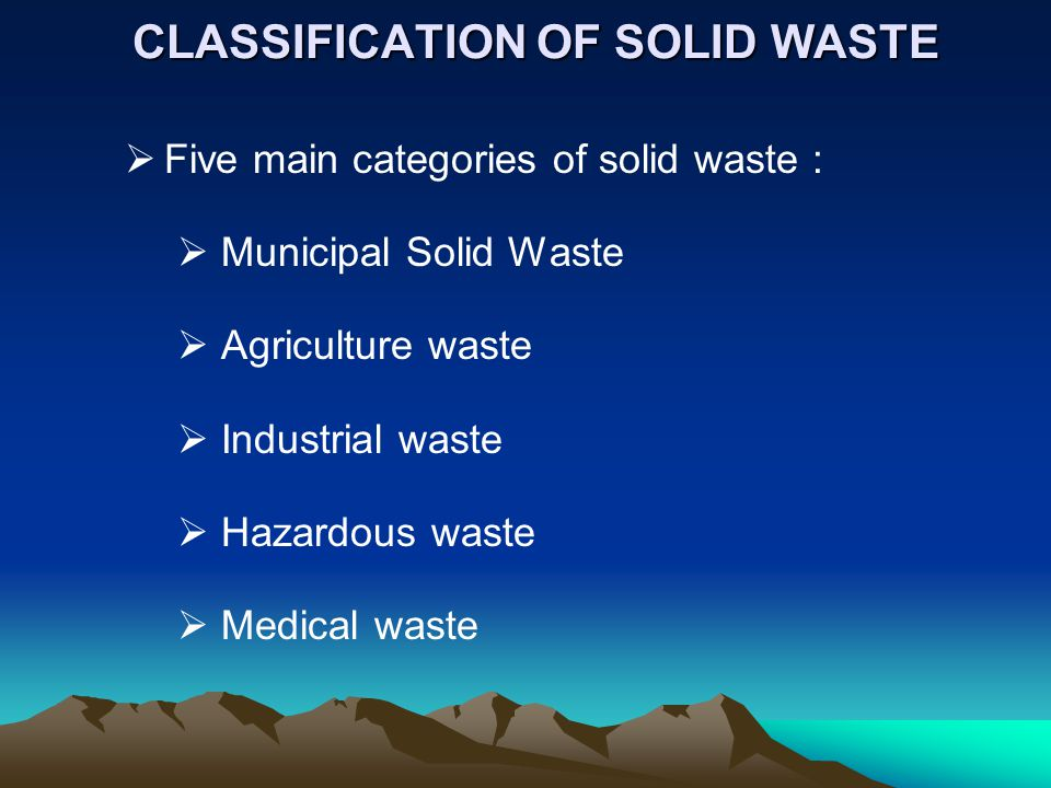 CLASSIFICATION OF SOLID WASTE CLASSIFICATION OF SOLID WASTE Five main categories of solid waste : Municipal Solid Waste Agriculture waste Industrial w