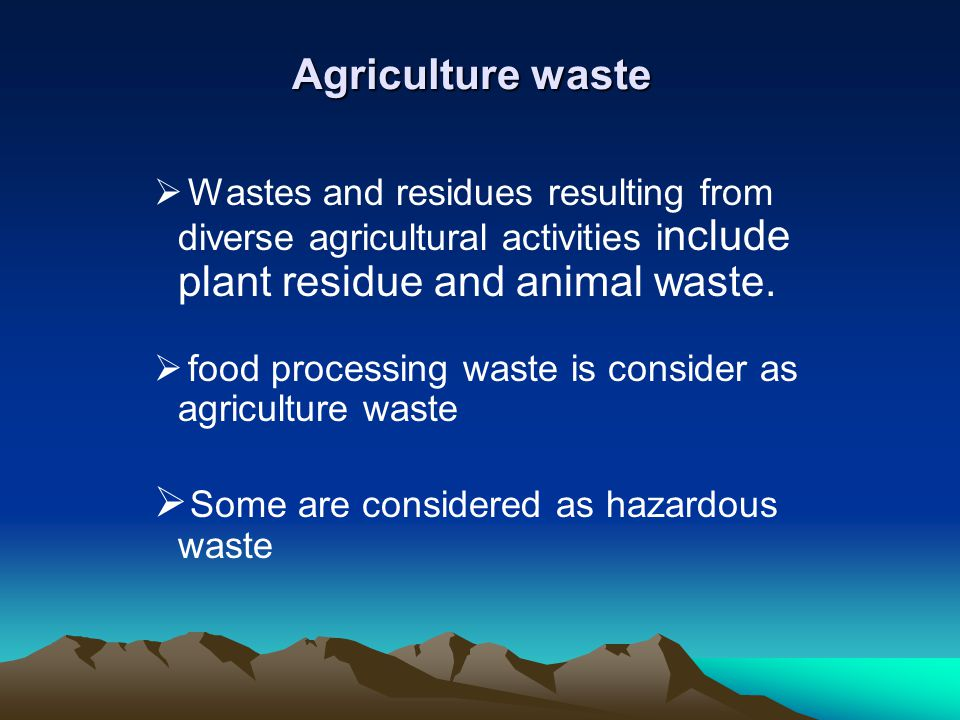 Agriculture waste Wastes and residues resulting from diverse agricultural activities i nclude plant residue and animal waste. food processing waste is