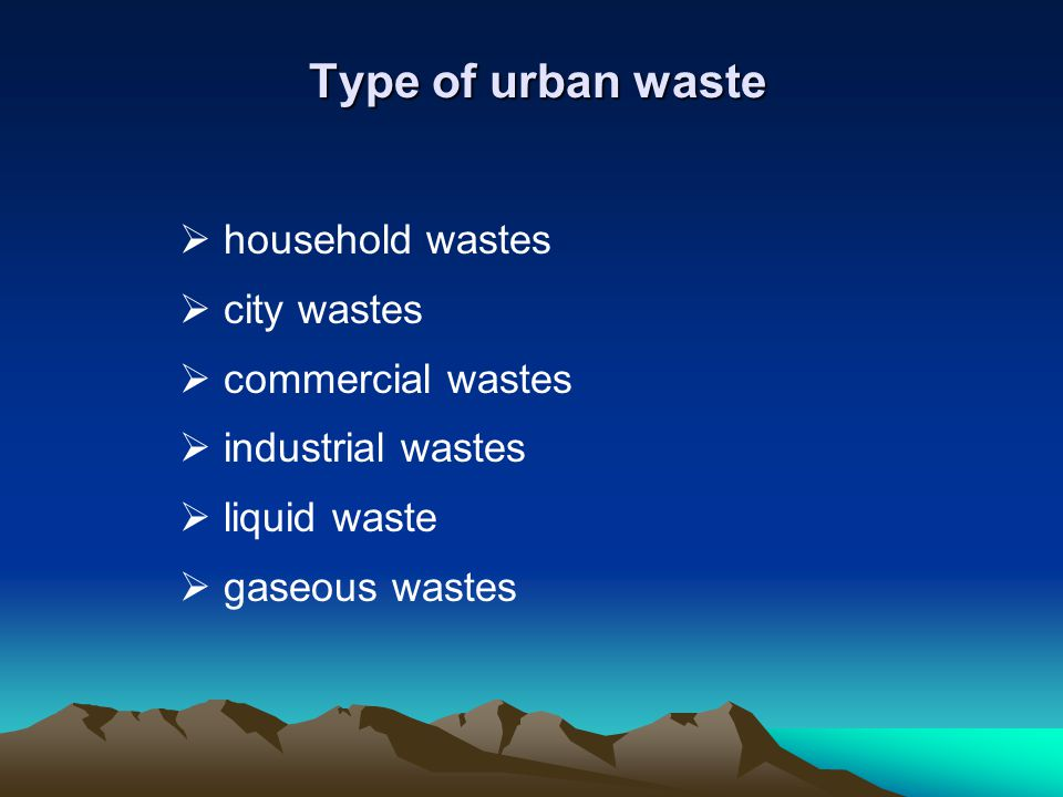 Type of urban waste Type of urban waste household wastes city wastes commercial wastes industrial wastes liquid waste gaseous wastes