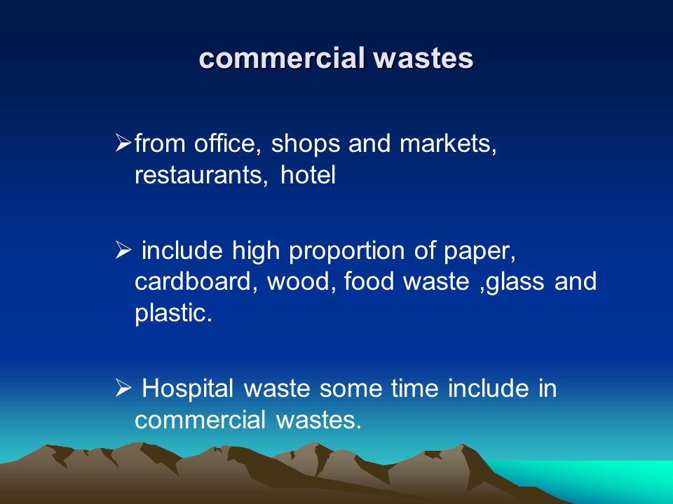 commercial wastes from office, shops and markets, restaurants, hotel include high proportion of paper, cardboard, wood, food waste,glass and plastic.