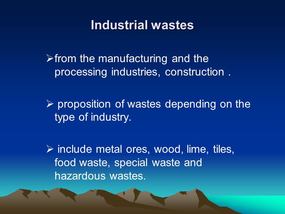 Industrial wastes from the manufacturing and the processing industries, construction. proposition of wastes depending on the type of industry. include