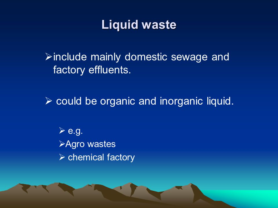 Liquid waste include mainly domestic sewage and factory effluents. could be organic and inorganic liquid. e.g. Agro wastes chemical factory