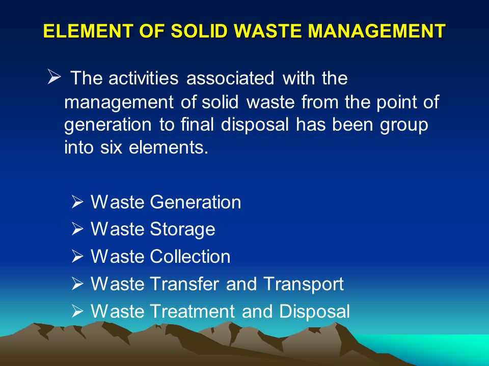 ELEMENT OF SOLID WASTE MANAGEMENT The activities associated with the management of solid waste from the point of generation to final disposal has been