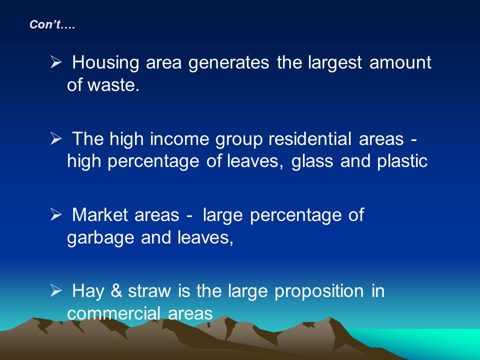 Cont…. Housing area generates the largest amount of waste. The high income group residential areas - high percentage of leaves, glass and plastic Mark