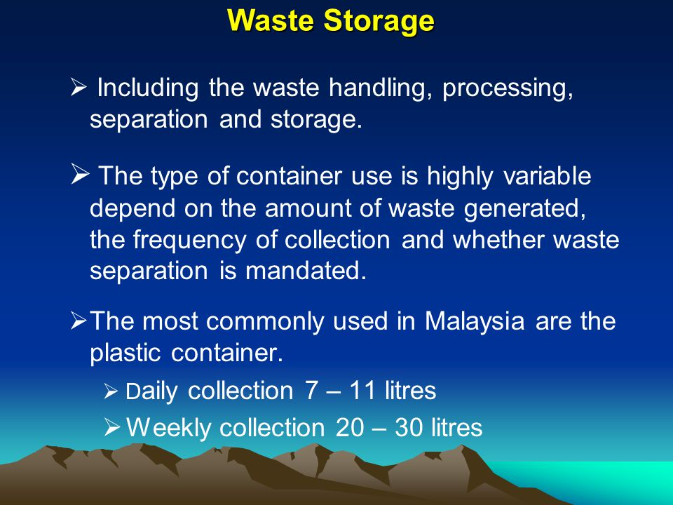 Waste Storage Including the waste handling, processing, separation and storage. The type of container use is highly variable depend on the amount of w