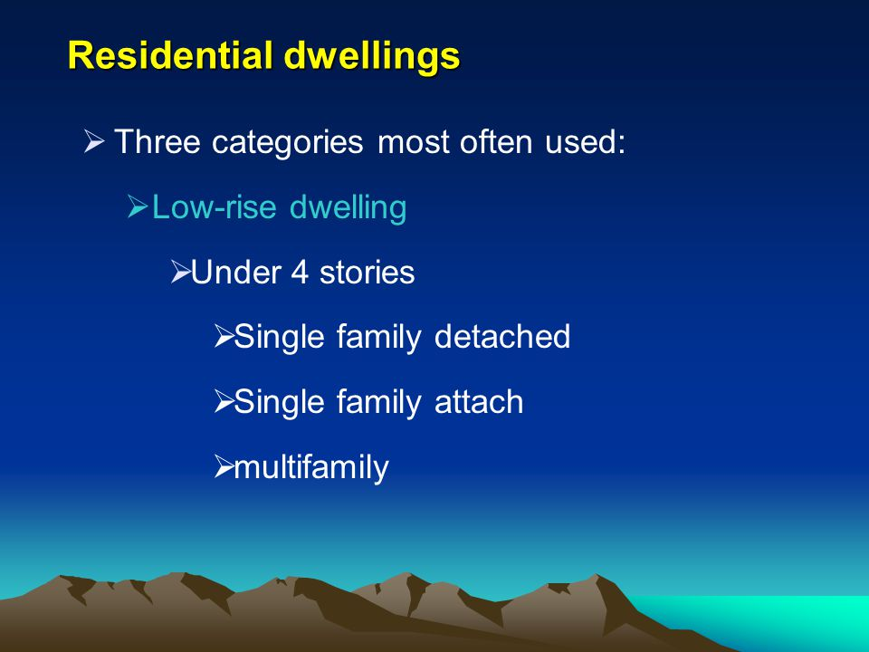 Residential dwellings Three categories most often used: Low-rise dwelling Under 4 stories Single family detached Single family attach multifamily