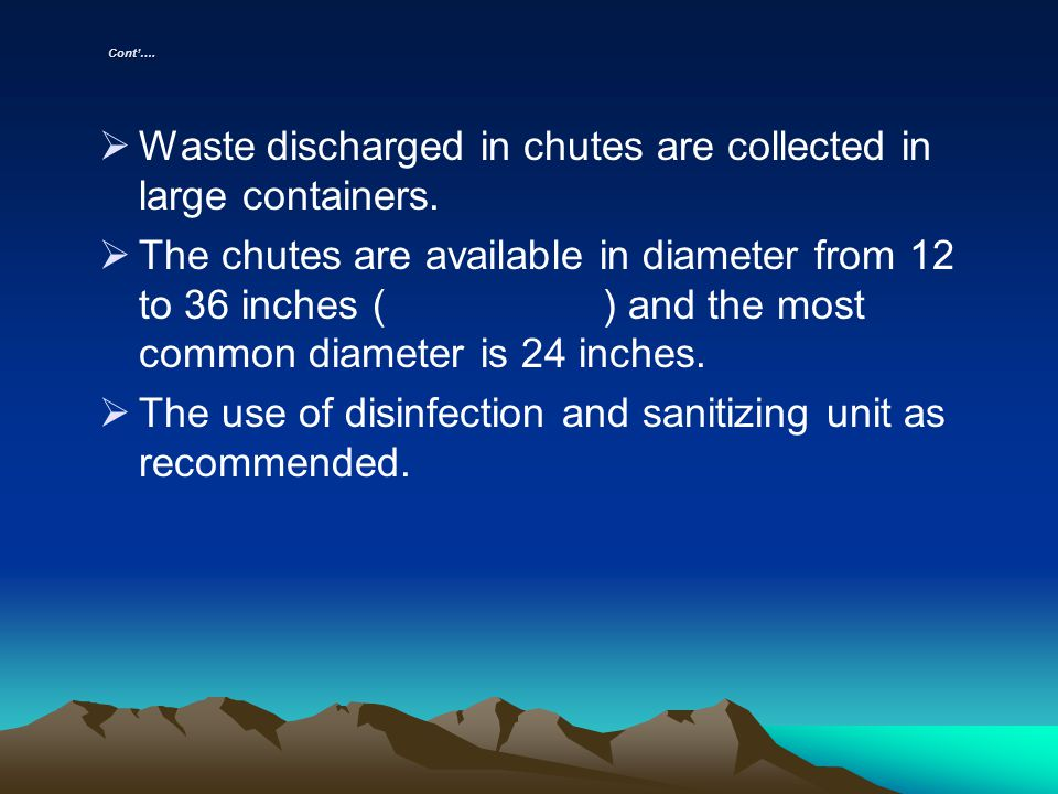 Cont…. Waste discharged in chutes are collected in large containers. The chutes are available in diameter from 12 to 36 inches ( ) and the most common