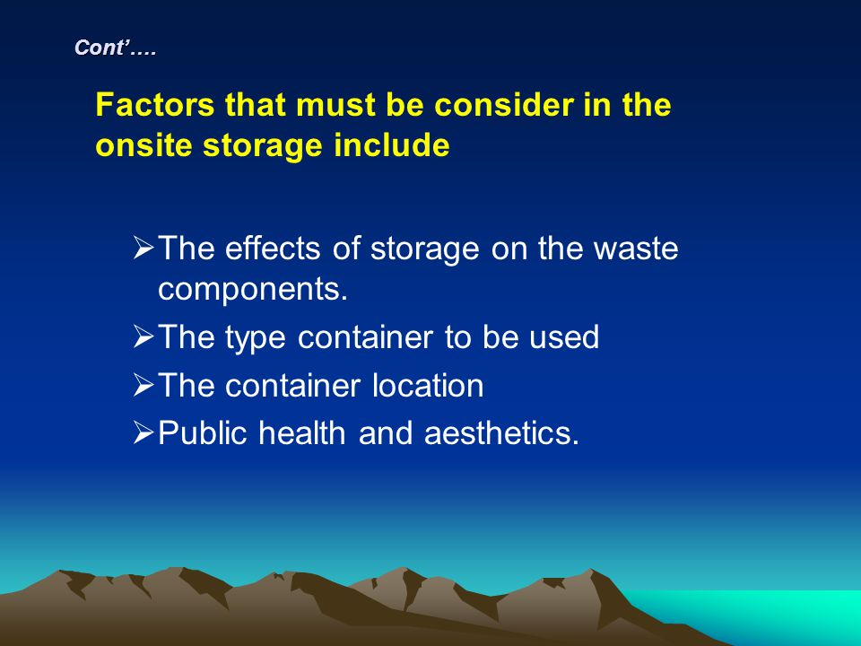 Cont…. The effects of storage on the waste components. The type container to be used The container location Public health and aesthetics. Factors that