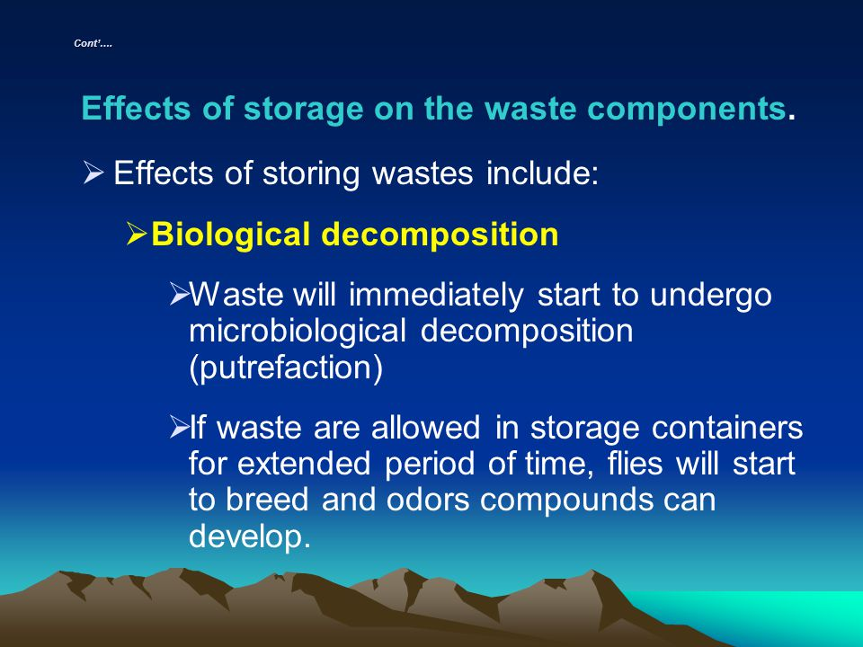 Cont…. Effects of storage on the waste components. Effects of storing wastes include: Biological decomposition Waste will immediately start to undergo