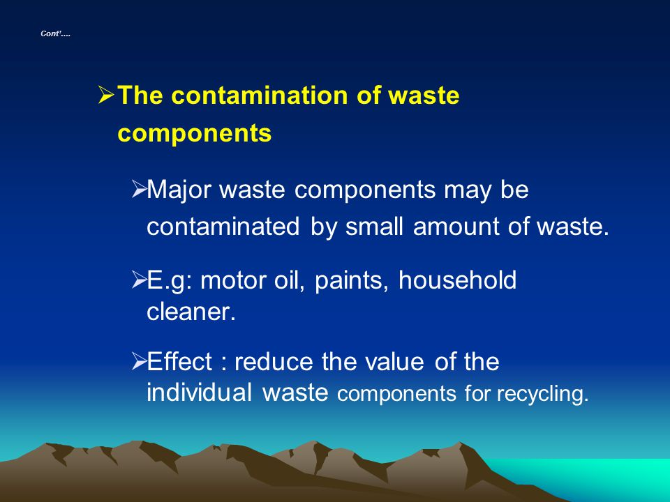 Cont…. The contamination of waste components Major waste components may be contaminated by small amount of waste. E.g: motor oil, paints, household cl
