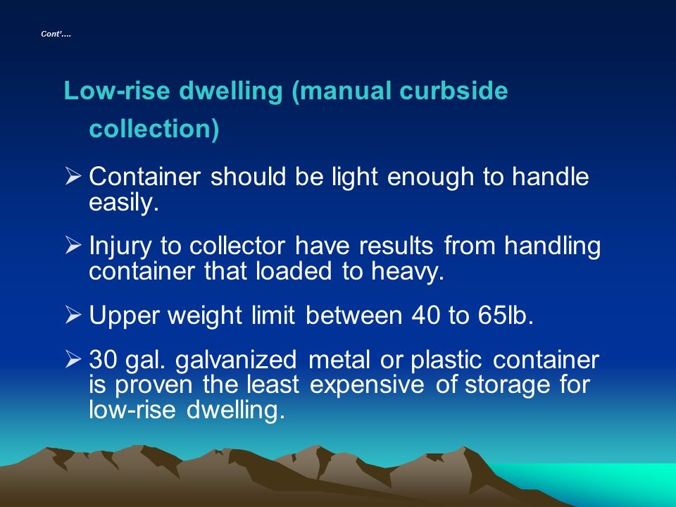 Cont…. Low-rise dwelling (manual curbside collection) Container should be light enough to handle easily. Injury to collector have results from handlin