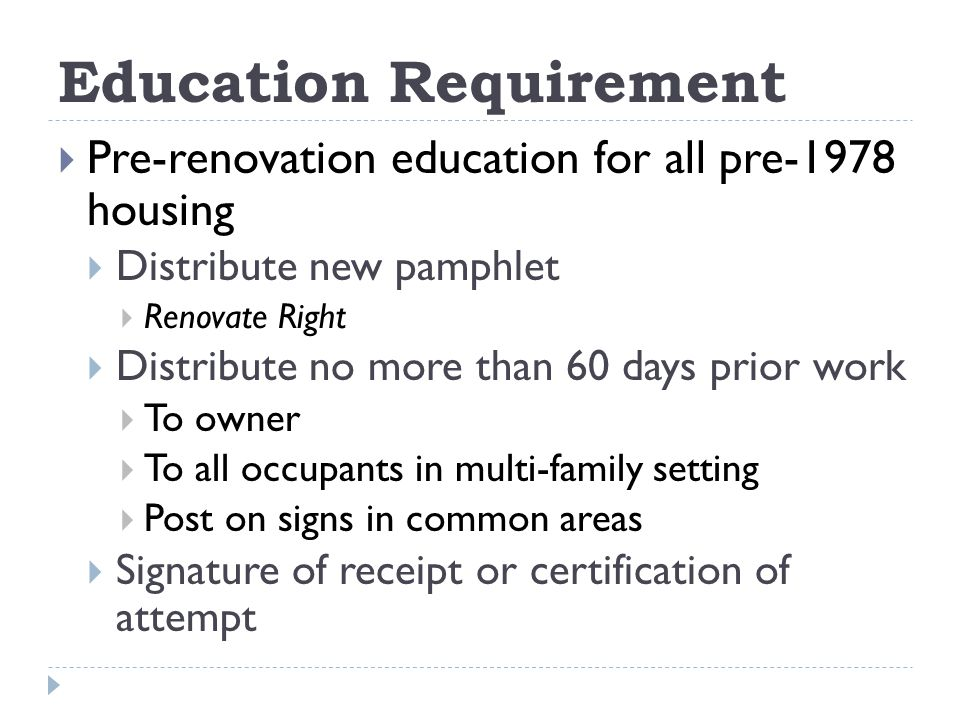 Education Requirement Pre-renovation education for all pre-1978 housing Distribute new pamphlet Renovate Right Distribute no more than 60 days prior work To owner To all occupants in multi-family setting Post on signs in common areas Signature of receipt or certification of attempt