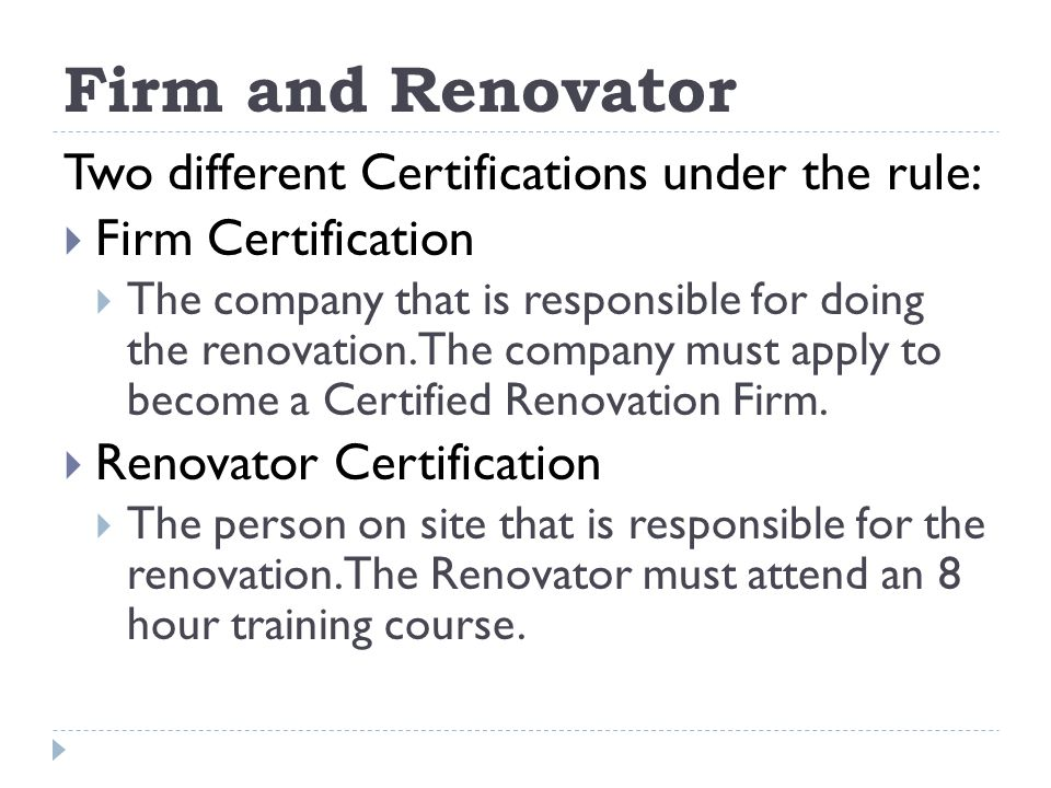 Firm and Renovator Two different Certifications under the rule: Firm Certification The company that is responsible for doing the renovation.