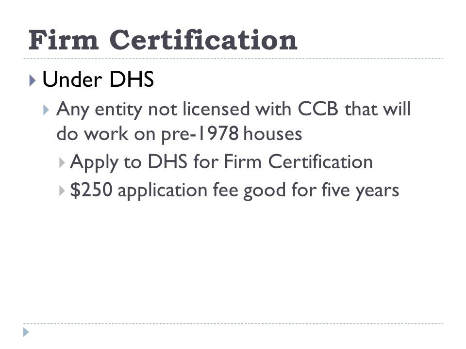 Firm Certification Under DHS Any entity not licensed with CCB that will do work on pre-1978 houses Apply to DHS for Firm Certification $250 application fee good for five years