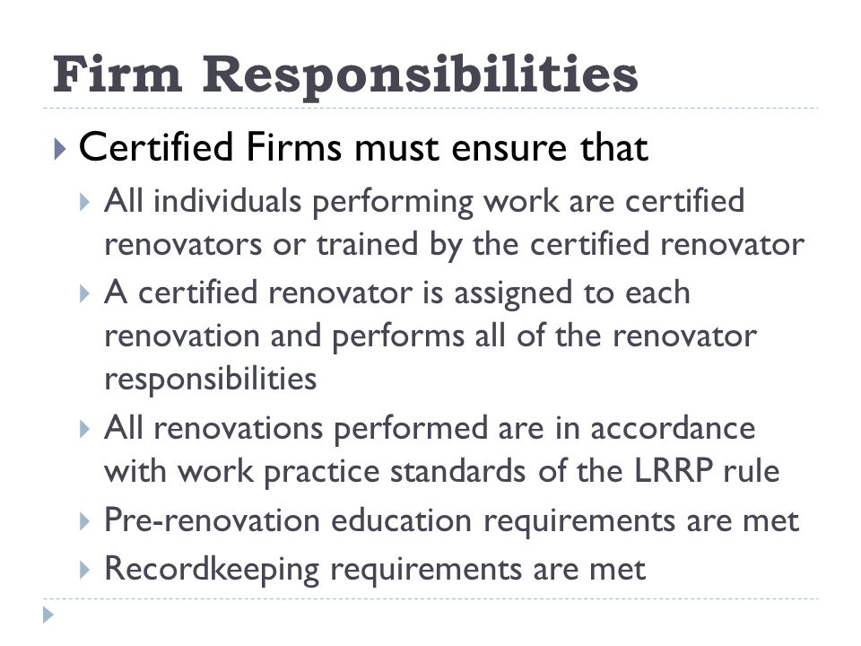 Firm Responsibilities Certified Firms must ensure that All individuals performing work are certified renovators or trained by the certified renovator A certified renovator is assigned to each renovation and performs all of the renovator responsibilities All renovations performed are in accordance with work practice standards of the LRRP rule Pre-renovation education requirements are met Recordkeeping requirements are met