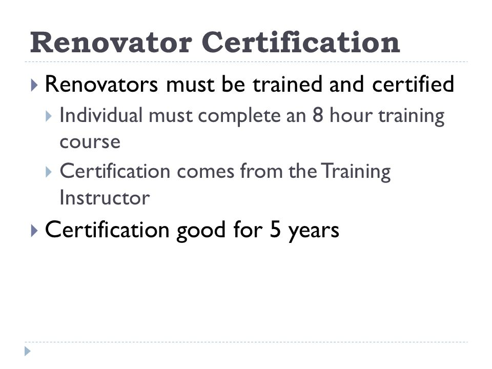 Renovator Certification Renovators must be trained and certified Individual must complete an 8 hour training course Certification comes from the Training Instructor Certification good for 5 years