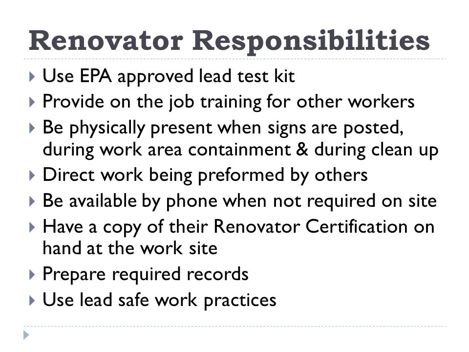 Renovator Responsibilities Use EPA approved lead test kit Provide on the job training for other workers Be physically present when signs are posted, during work area containment & during clean up Direct work being preformed by others Be available by phone when not required on site Have a copy of their Renovator Certification on hand at the work site Prepare required records Use lead safe work practices