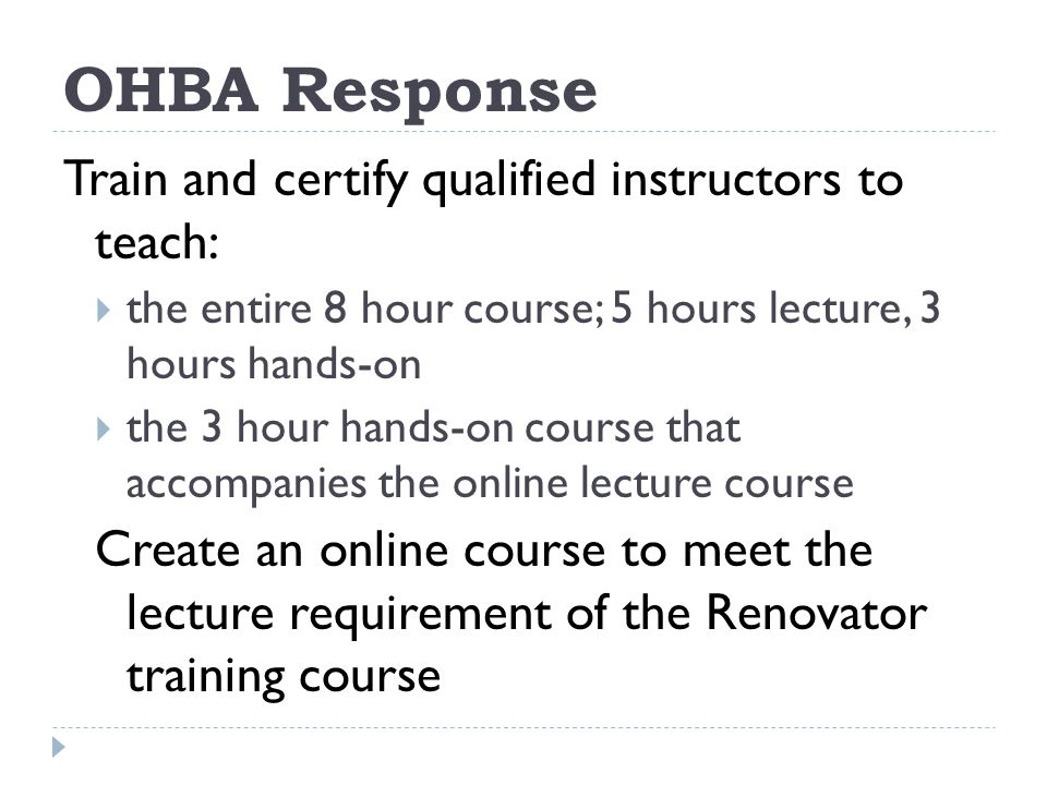 OHBA Response Train and certify qualified instructors to teach: the entire 8 hour course; 5 hours lecture, 3 hours hands-on the 3 hour hands-on course that accompanies the online lecture course Create an online course to meet the lecture requirement of the Renovator training course