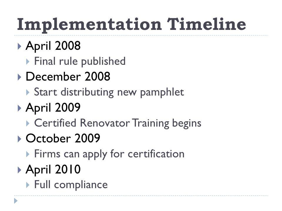 Implementation Timeline April 2008 Final rule published December 2008 Start distributing new pamphlet April 2009 Certified Renovator Training begins October 2009 Firms can apply for certification April 2010 Full compliance