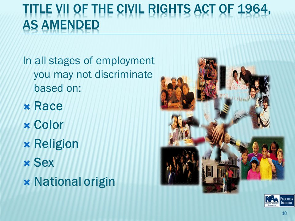 In all stages of employment you may not discriminate based on: Race Color Religion Sex National origin 10