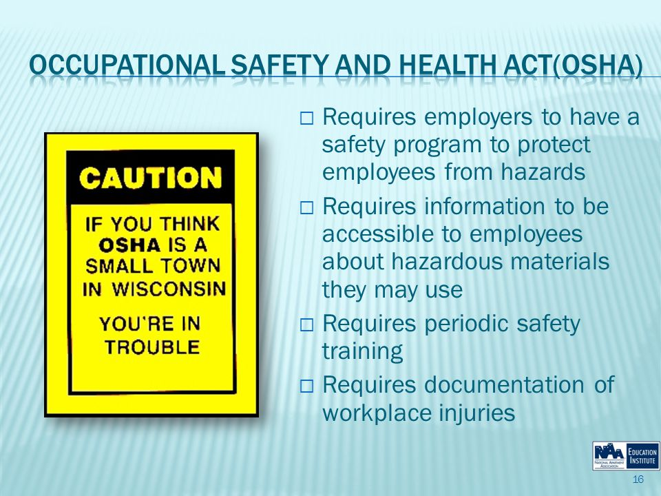 Requires employers to have a safety program to protect employees from hazards Requires information to be accessible to employees about hazardous materials they may use Requires periodic safety training Requires documentation of workplace injuries 16