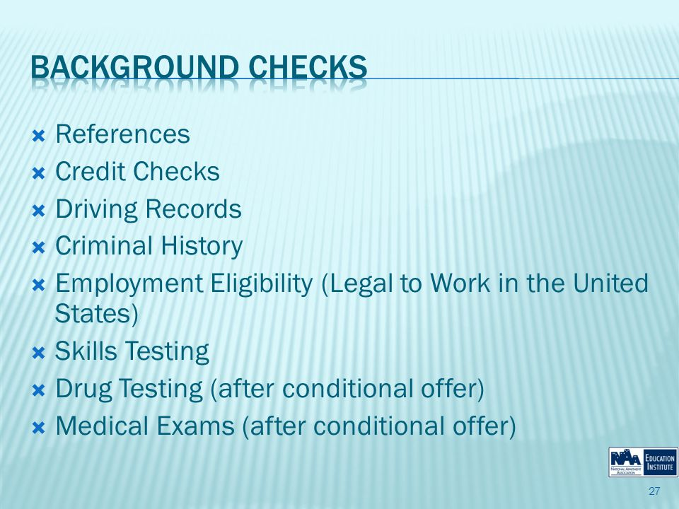References Credit Checks Driving Records Criminal History Employment Eligibility (Legal to Work in the United States) Skills Testing Drug Testing (after conditional offer) Medical Exams (after conditional offer) 27