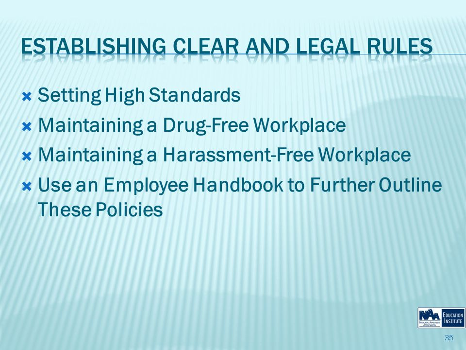 Setting High Standards Maintaining a Drug-Free Workplace Maintaining a Harassment-Free Workplace Use an Employee Handbook to Further Outline These Policies 35