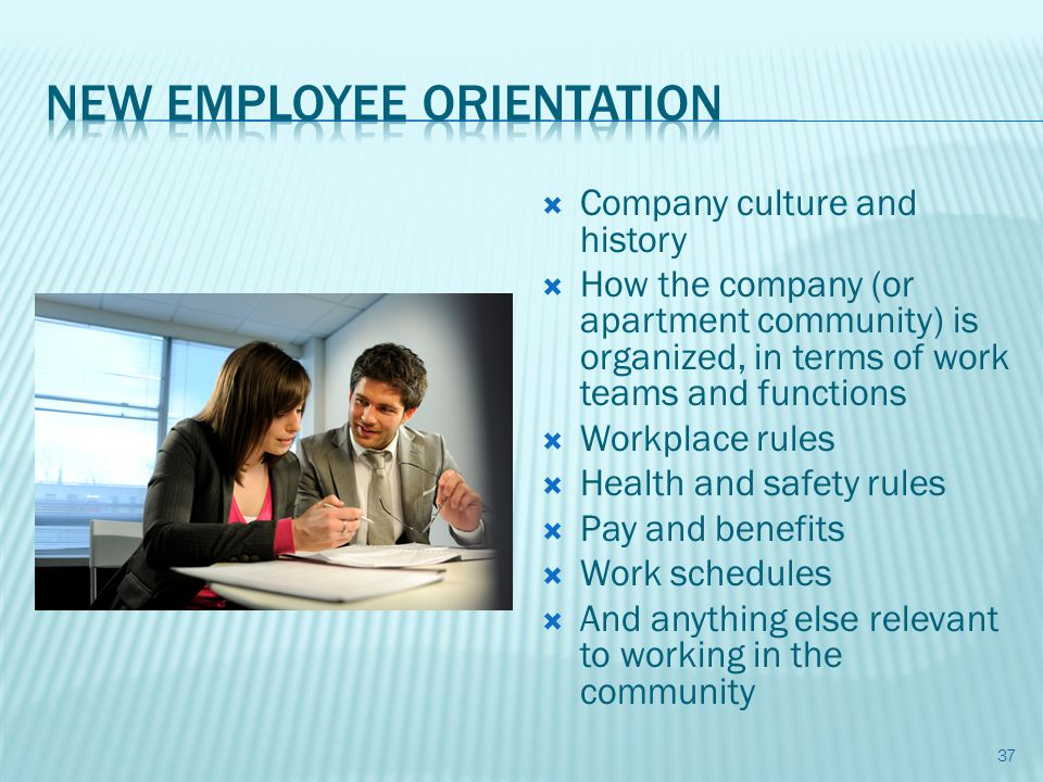 Company culture and history How the company (or apartment community) is organized, in terms of work teams and functions Workplace rules Health and safety rules Pay and benefits Work schedules And anything else relevant to working in the community 37
